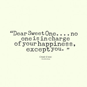 Quotes Picture: dear sweet oneno one is in charge of your happiness ...