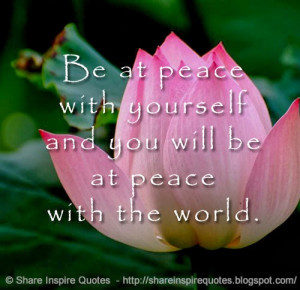 Be at peace with yourself and you will be at peace with the world.