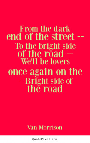 ... bright side of the road -- We'll be lovers once again on the -- Bright