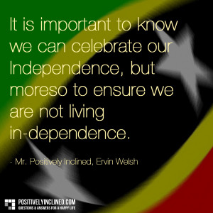 ... Independence, but moreso to ensure we are not living in-dependence
