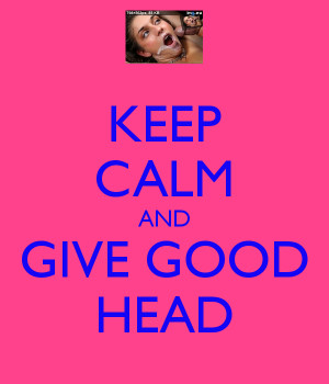 Keep Calm And Give Mehh Good Head