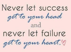 ... success get to your head and never let failure get your heart failure