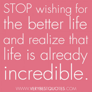 stop wishing for this better life and realize that life is already ...