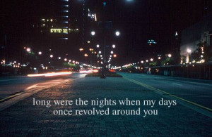 """Long were the nights when my days once revolved around you."""""""