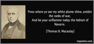 Press where ye see my white plume shine, amidst the ranks of war, And ...