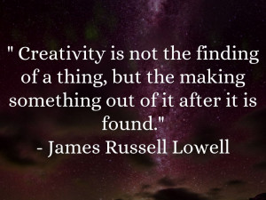 Creativity is not the finding of a thing, but the making something out ...