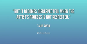 But it becomes disrespectful when the artist's process is not ...