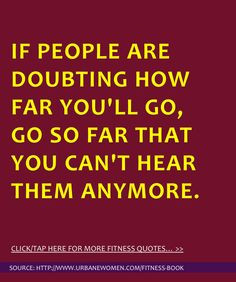 the day: If people are doubting how far you'll go, go so far that you ...