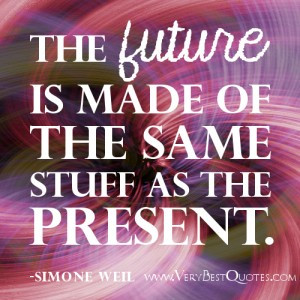 present quotes – The future is made of the same stuff as the present ...