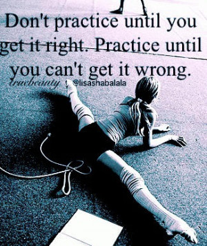 Fuelisms : Don't practice until you get it right. Practice until you ...