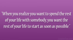... Spend The Rest Of My Life With You Quotes When you realize you want to
