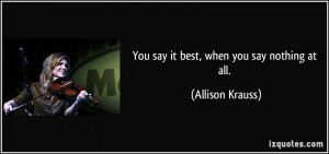 You say it best, when you say nothing at all. - Allison Krauss