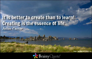 It is better to create than to learn! Creating is the essence of life.