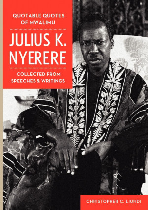 Quotable Quotes Of Mwalimu Julius K Nyerere. Collected from Speeches ...
