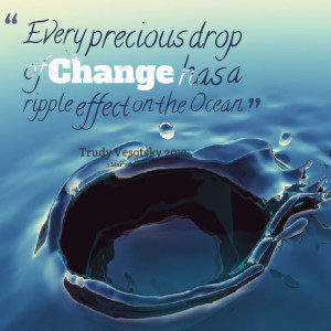 Quotes Picture: every precious drop of change has a ripple effect on ...