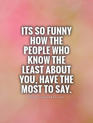 Its so funny how the people who know the least about you, have the ...