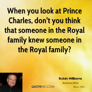 When you look at Prince Charles, don't you think that someone in the ...