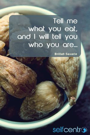 Tell me what you eat, and I will tell you who you are. - Brillat ...