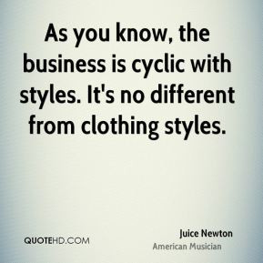 Juice Newton - As you know, the business is cyclic with styles. It's ...