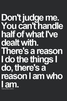 Don't judge me. You can't handle half of what I've dealt with. There's ...