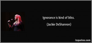 Ignorance is kind of bliss. - Jackie DeShannon