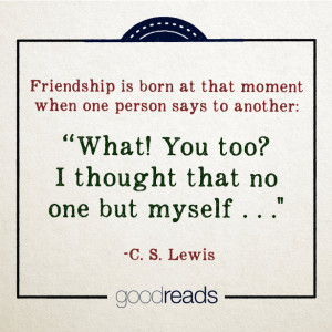 Friendship is born at that moment when one man says to another: What ...