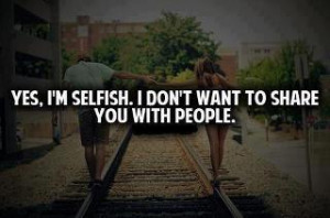 Yes, I'm Selfish. I dont want to share you with people.