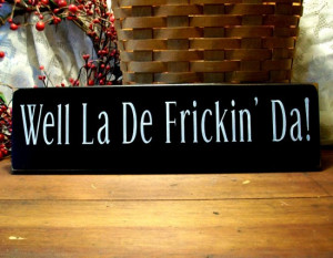 Wooden Signs With Funny Sayings Wood sign well la de frickin'