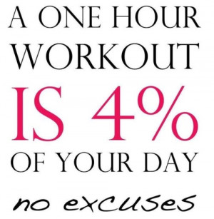 one hour workout is 4% of your day. No excuses.