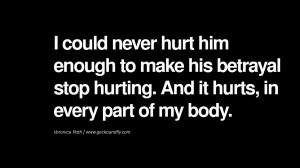 never hurt him enough to make his betrayal stop hurting. And it hurts ...