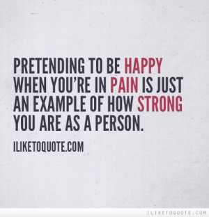 ... you're in pain is just an example of how strong you are as a person