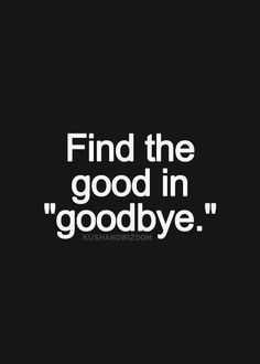 Find the good in goodbye and then hold onto it! #strength #quotes More