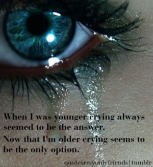 When I was younger crying always seemed to be the answer. Now that I'm ...