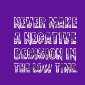 Inspirational Life Quotes - Never make a negative decision in the low ...