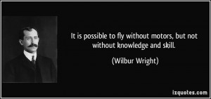 without motors but not without knowledge and skill Wilbur Wright