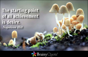 The starting point of all achievement is desire. - Napoleon Hill ...