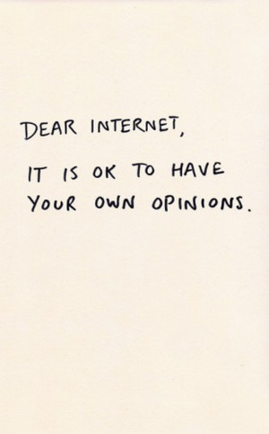 Dear Internet It is ok to have your own opinions