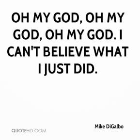 mike-digalbo-quote-oh-my-god-oh-my-god-oh-my-god-i-cant-believe-what ...
