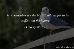 bird-Just remember it's the birds that's supposed to suffer, not the ...