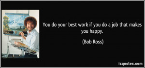 You do your best work if you do a job that makes you happy. - Bob Ross