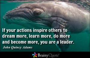 ... more, do more and become more, you are a leader. - John Quincy Adams