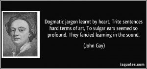 Dogmatic jargon learnt by heart, Trite sentences hard terms of art, To ...