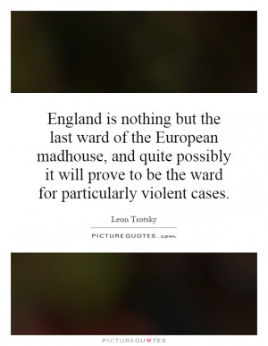 England is nothing but the last ward of the European madhouse, and ...