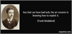Any fool can have bad luck; the art consists in knowing how to exploit ...