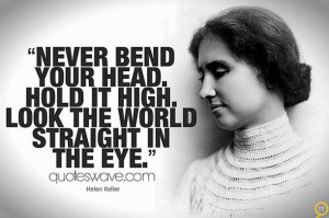 Never bend your head. Hold it high. Look the world straight in the eye ...