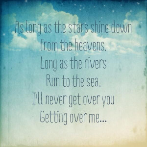 Quote: I'll never get over you getting over me
