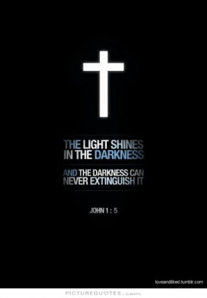The light shines in the darkness and the darkness can never extinguish ...