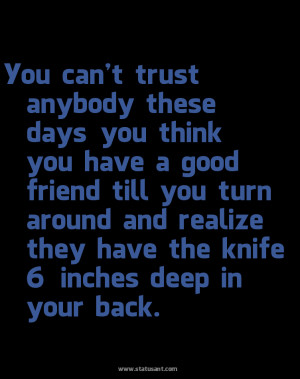 You Can't Trust Anybody These Days You Think You Have A Good Friend ...