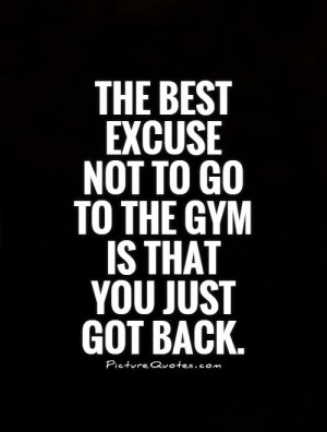 The best excuse not to go to the gym is that you just got back Picture ...
