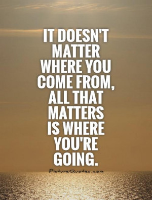 ... matter where you come from, all that matters is where you're going